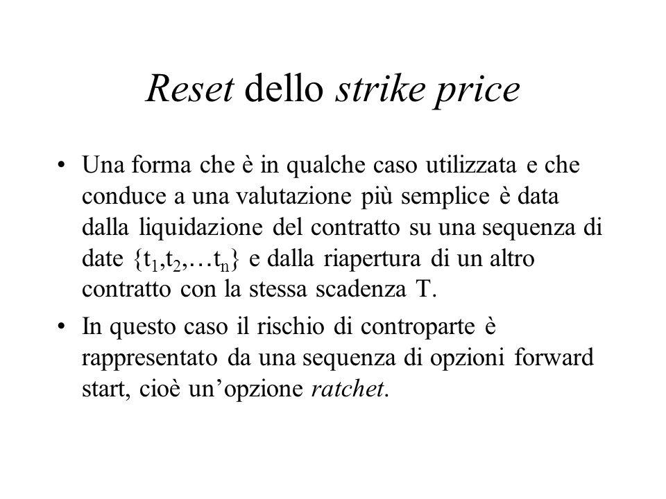 Reset dello strike price Una forma che è in qualche caso utilizzata e che conduce a una valutazione più semplice è data dalla liquidazione del contrat