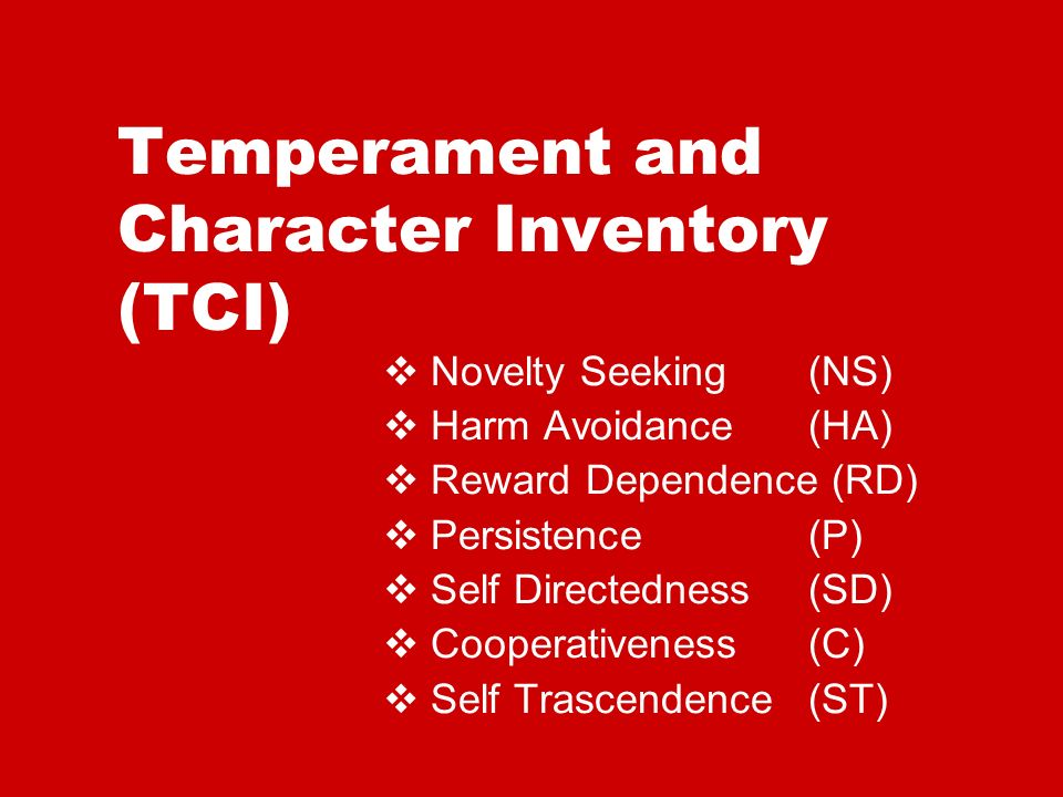 Temperament and Character Inventory (TCI) Novelty Seeking(NS) Harm Avoidance (HA) Reward Dependence (RD) Persistence (P) Self Directedness (SD) Cooperativeness (C) Self Trascendence (ST)