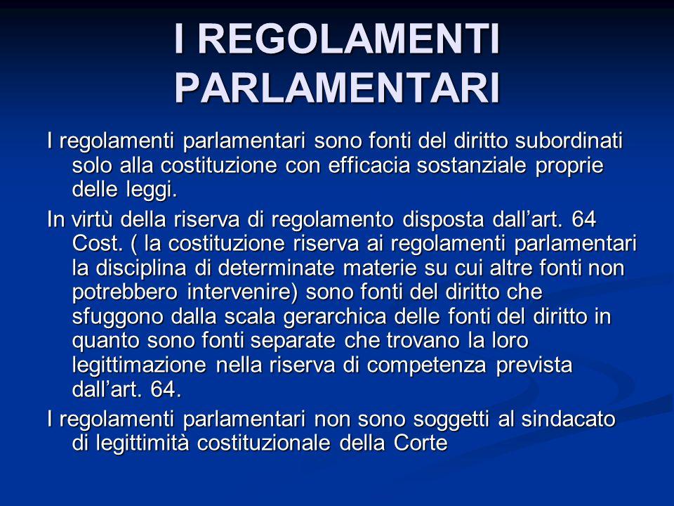 I REGOLAMENTI PARLAMENTARI I regolamenti parlamentari sono fonti del diritto subordinati solo alla costituzione con efficacia sostanziale proprie delle leggi.