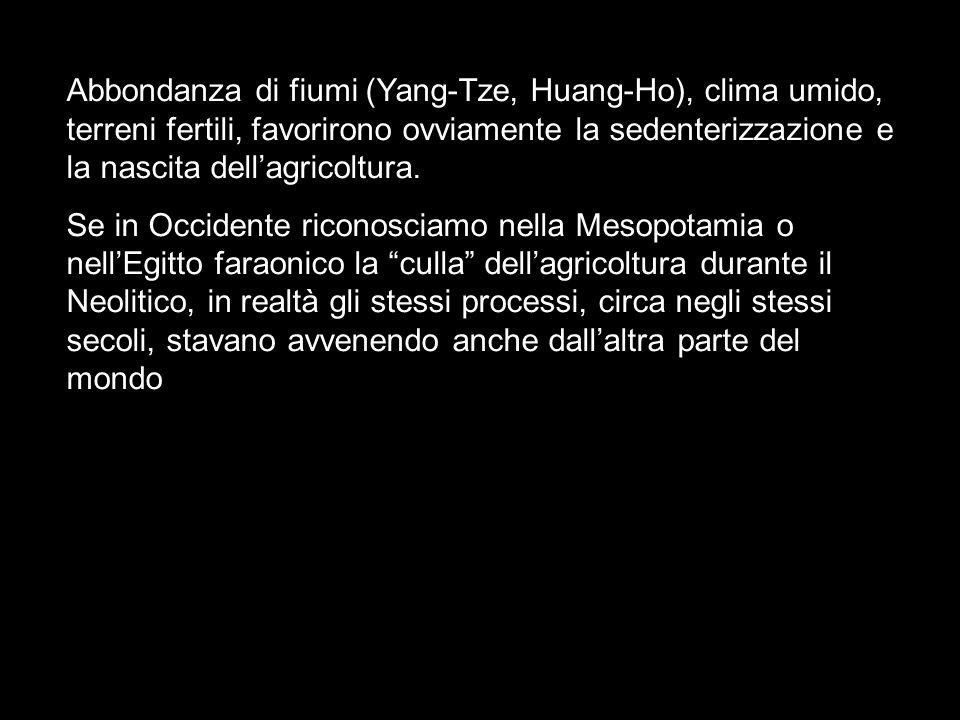 Abbondanza di fiumi (Yang-Tze, Huang-Ho), clima umido, terreni fertili, favorirono ovviamente la sedenterizzazione e la nascita dellagricoltura. Se in