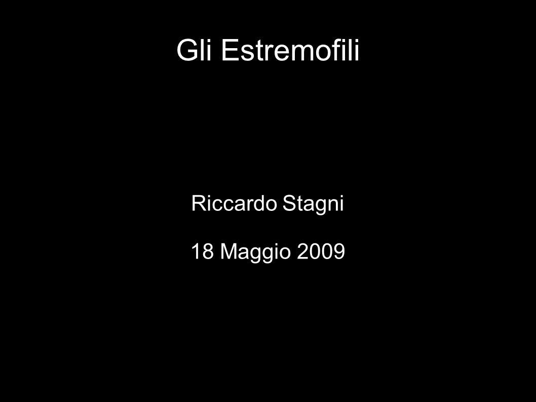 Gli Estremofili Riccardo Stagni 18 Maggio 2009