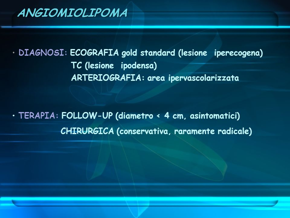 DIAGNOSI: ECOGRAFIA gold standard (lesione iperecogena) TC (lesione ipodensa) ARTERIOGRAFIA: area ipervascolarizzata TERAPIA: FOLLOW-UP (diametro < 4