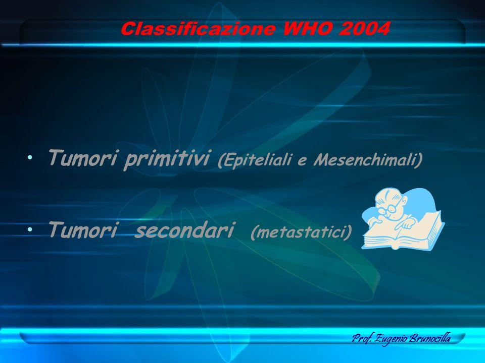 Classificazione WHO 2004 Tumori primitivi (Epiteliali e Mesenchimali) Tumori secondari (metastatici) Prof. Eugenio Brunocilla