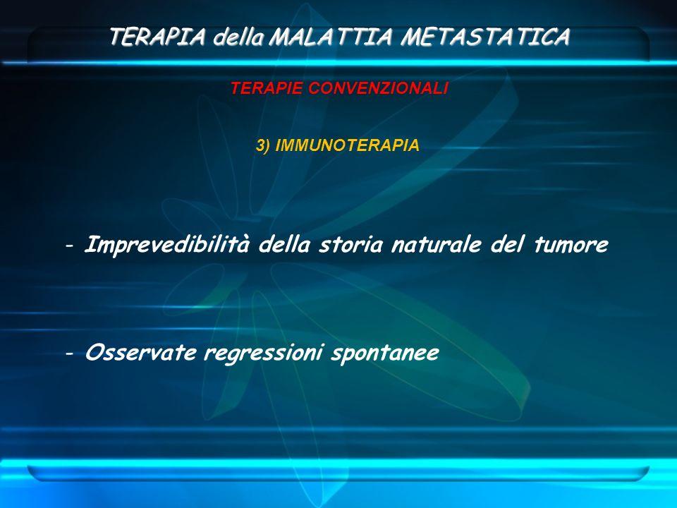 TERAPIA della MALATTIA METASTATICA TERAPIE CONVENZIONALI 3) IMMUNOTERAPIA - Imprevedibilità della storia naturale del tumore - Osservate regressioni s