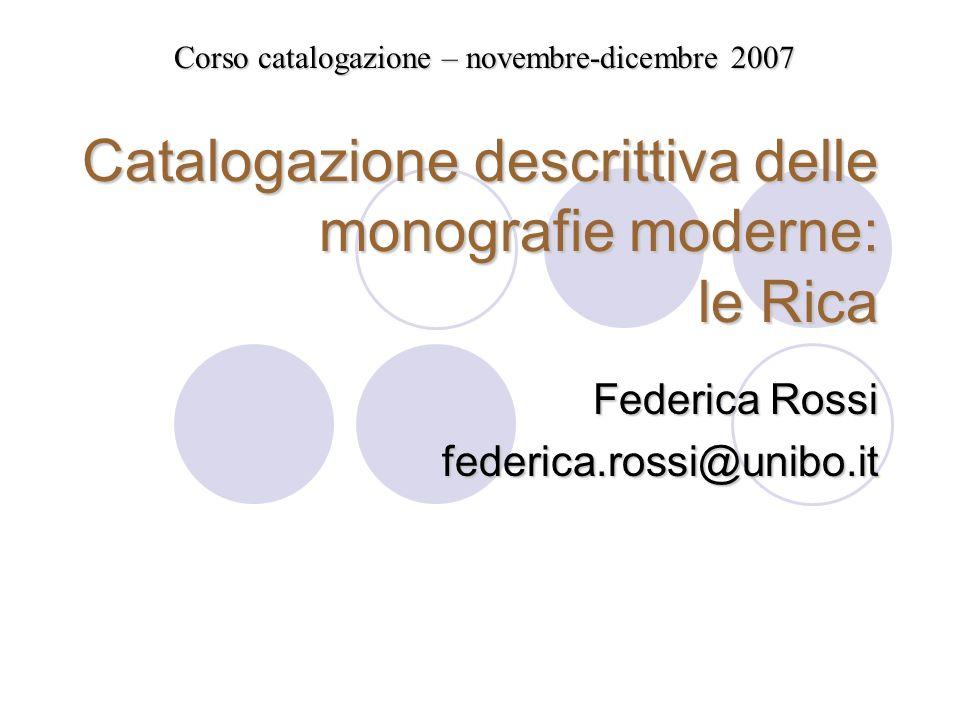 Catalogazione descrittiva delle monografie moderne: le Rica Federica Rossi federica.rossi@unibo.it Corso catalogazione – novembre-dicembre 2007
