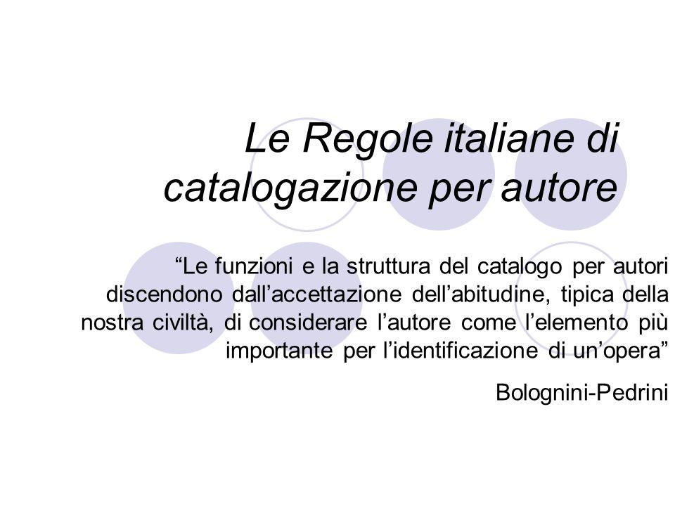 Le Regole italiane di catalogazione per autore Le funzioni e la struttura del catalogo per autori discendono dallaccettazione dellabitudine, tipica de