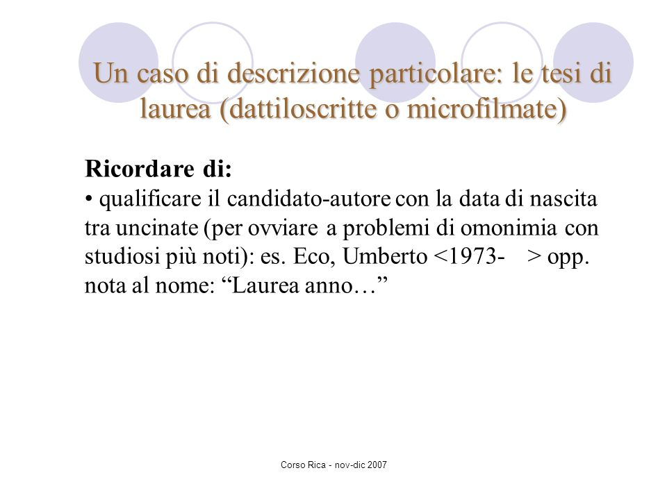 Corso Rica - nov-dic 2007 Un caso di descrizione particolare: le tesi di laurea (dattiloscritte o microfilmate) Ricordare di: qualificare il candidato
