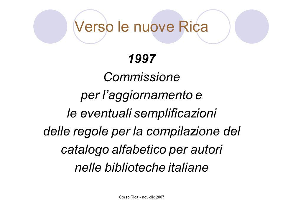 Corso Rica - nov-dic 2007 Verso le nuove Rica 1997 Commissione per laggiornamento e le eventuali semplificazioni delle regole per la compilazione del