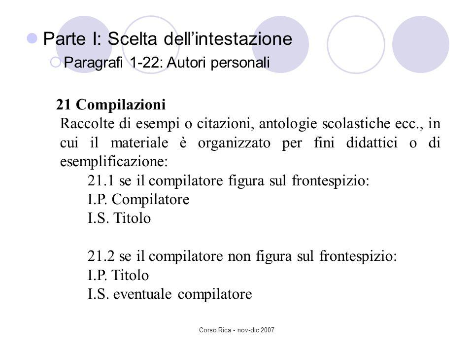 Corso Rica - nov-dic 2007 Parte I: Scelta dellintestazione Paragrafi 1-22: Autori personali 21 Compilazioni Raccolte di esempi o citazioni, antologie