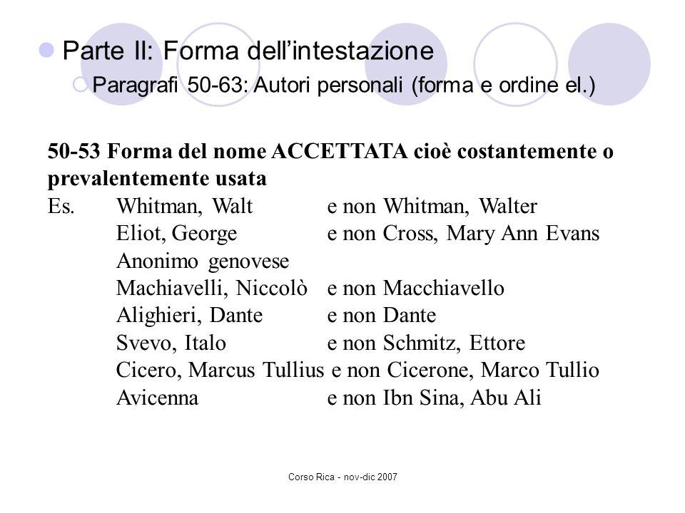 Corso Rica - nov-dic 2007 Parte II: Forma dellintestazione Paragrafi 50-63: Autori personali (forma e ordine el.) 50-53 Forma del nome ACCETTATA cioè