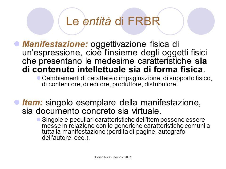 Corso Rica - nov-dic 2007 Le entità di FRBR Manifestazione: oggettivazione fisica di un'espressione, cioè l'insieme degli oggetti fisici che presentan