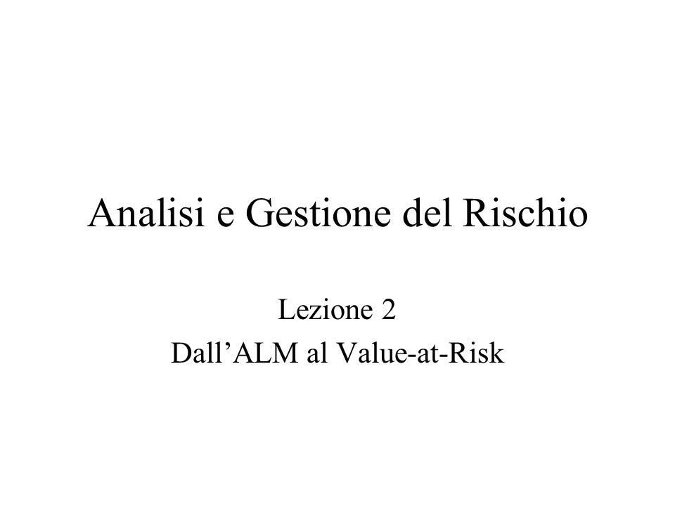 Analisi e Gestione del Rischio Lezione 2 DallALM al Value-at-Risk