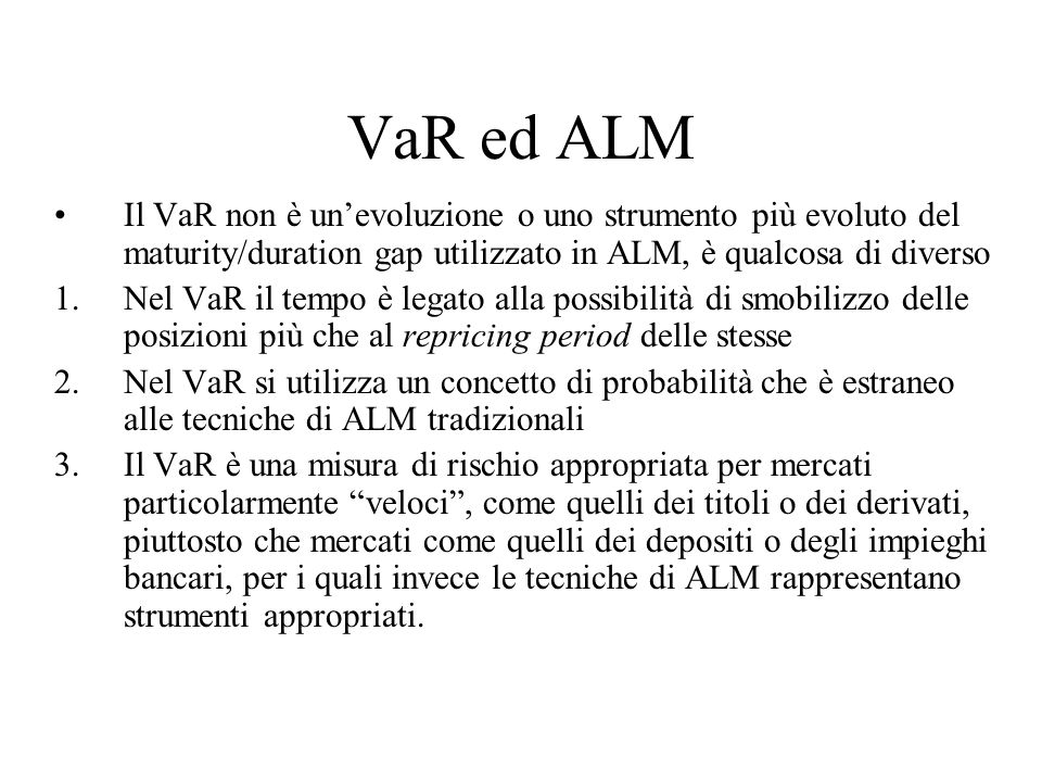 VaR ed ALM Il VaR non è unevoluzione o uno strumento più evoluto del maturity/duration gap utilizzato in ALM, è qualcosa di diverso 1.Nel VaR il tempo
