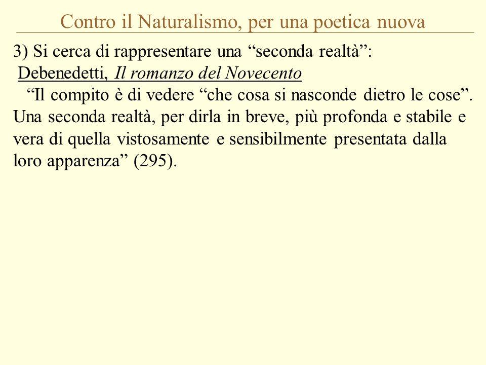 Contro il Naturalismo, per una poetica nuova 3) Si cerca di rappresentare una seconda realtà: Debenedetti, Il romanzo del Novecento Il compito è di ve