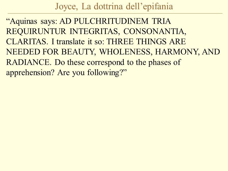 Joyce, La dottrina dellepifania Aquinas says: AD PULCHRITUDINEM TRIA REQUIRUNTUR INTEGRITAS, CONSONANTIA, CLARITAS. I translate it so: THREE THINGS AR