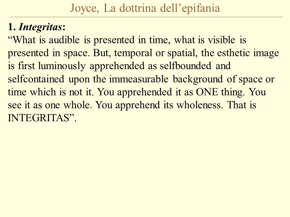 Joyce, La dottrina dellepifania 1. Integritas: What is audible is presented in time, what is visible is presented in space. But, temporal or spatial,