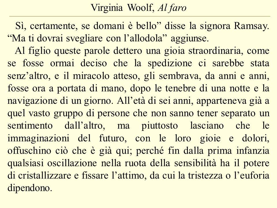 Virginia Woolf, Al faro Sì, certamente, se domani è bello disse la signora Ramsay. Ma ti dovrai svegliare con lallodola aggiunse. Al figlio queste par