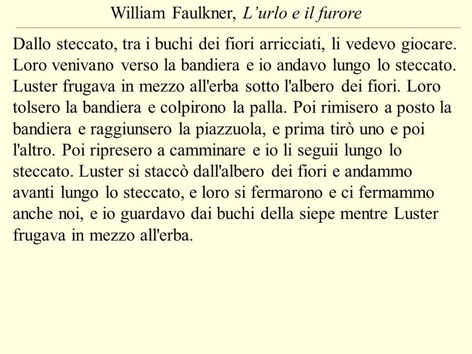 William Faulkner, Lurlo e il furore Dallo steccato, tra i buchi dei fiori arricciati, li vedevo giocare. Loro venivano verso la bandiera e io andavo l