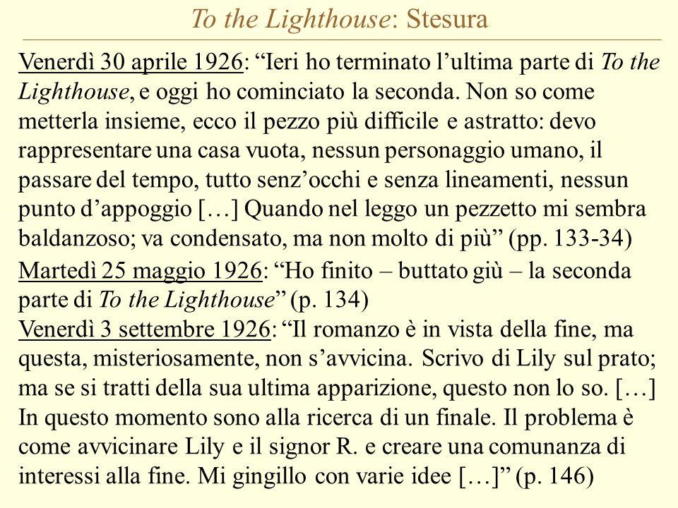 To the Lighthouse: Stesura Venerdì 30 aprile 1926: Ieri ho terminato lultima parte di To the Lighthouse, e oggi ho cominciato la seconda. Non so come
