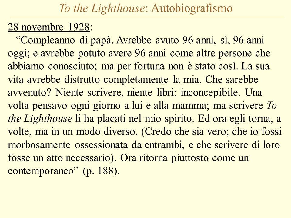 To the Lighthouse: Autobiografismo 28 novembre 1928: Compleanno di papà. Avrebbe avuto 96 anni, sì, 96 anni oggi; e avrebbe potuto avere 96 anni come