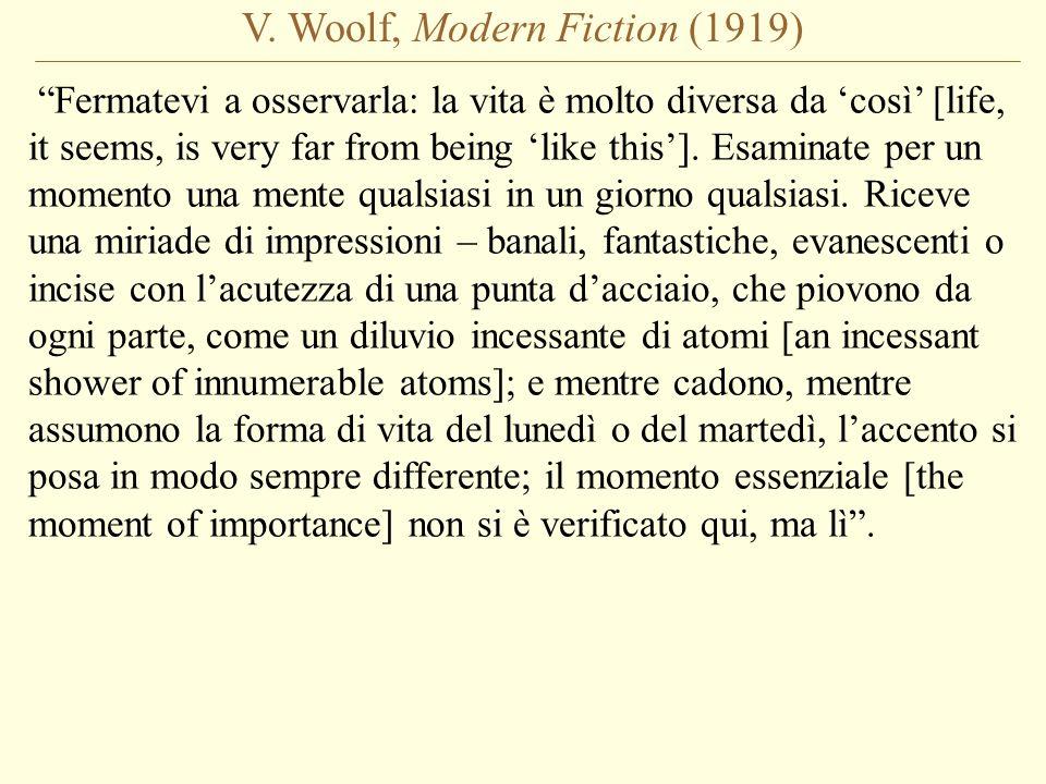 V. Woolf, Modern Fiction (1919) Fermatevi a osservarla: la vita è molto diversa da così [life, it seems, is very far from being like this]. Esaminate