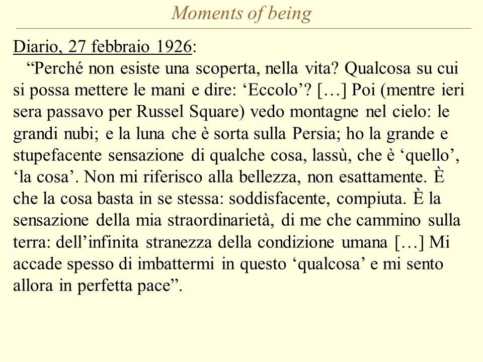 Moments of being Diario, 27 febbraio 1926: Perché non esiste una scoperta, nella vita? Qualcosa su cui si possa mettere le mani e dire: Eccolo? […] Po