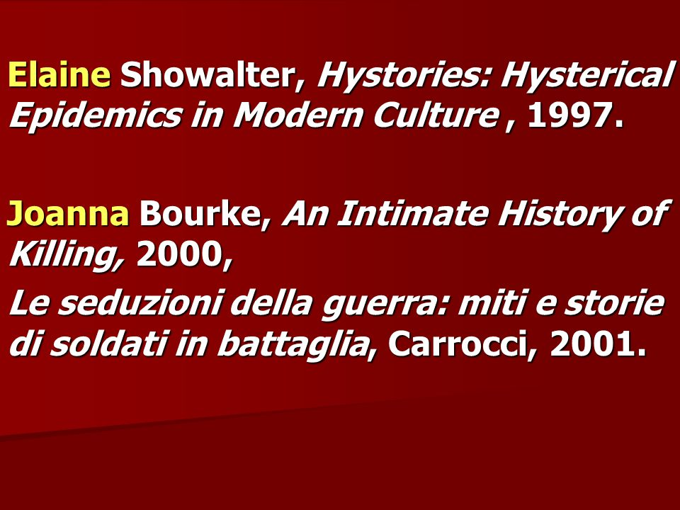 Elaine Showalter, Hystories: Hysterical Epidemics in Modern Culture, 1997. Joanna Bourke, An Intimate History of Killing, 2000, Le seduzioni della gue
