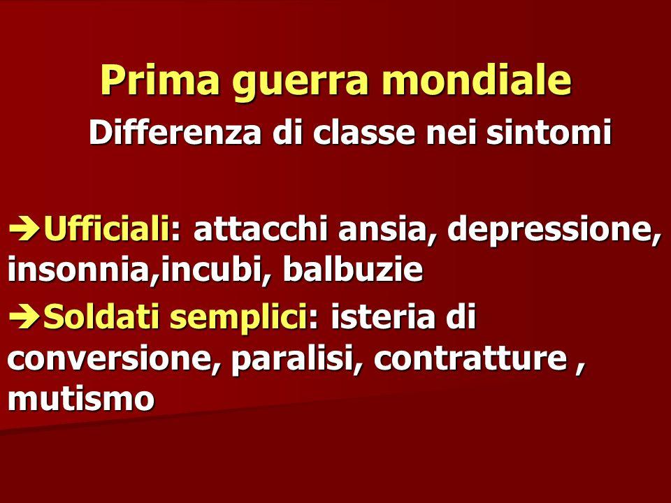 Prima guerra mondiale Differenza di classe nei sintomi Differenza di classe nei sintomi Ufficiali: attacchi ansia, depressione, insonnia,incubi, balbu