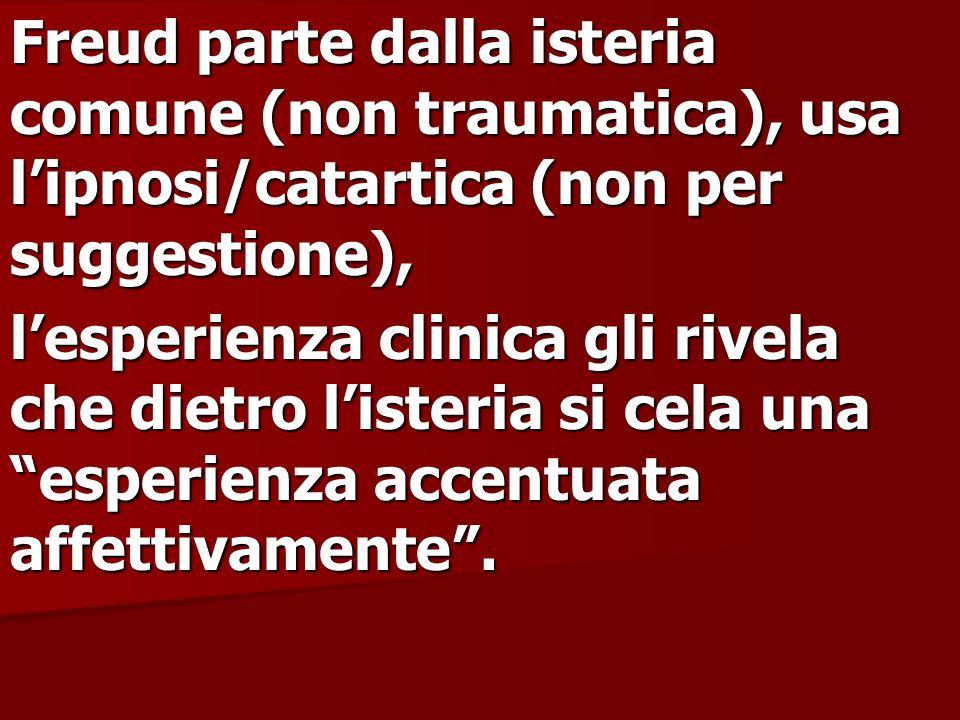 Freud parte dalla isteria comune (non traumatica), usa lipnosi/catartica (non per suggestione), lesperienza clinica gli rivela che dietro listeria si