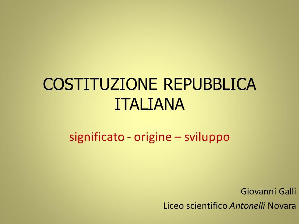 COSTITUZIONE REPUBBLICA ITALIANA significato - origine – sviluppo Giovanni Galli Liceo scientifico Antonelli Novara
