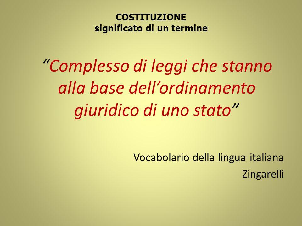 COSTITUZIONE significato di un termine Complesso di leggi che stanno alla base dellordinamento giuridico di uno stato Vocabolario della lingua italian
