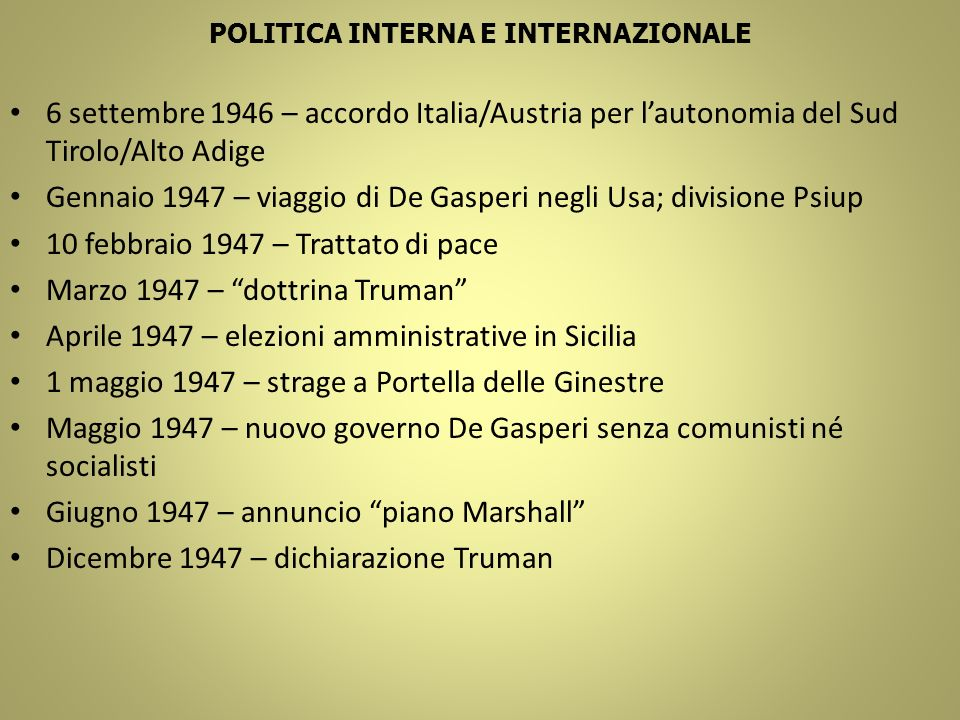 POLITICA INTERNA E INTERNAZIONALE 6 settembre 1946 – accordo Italia/Austria per lautonomia del Sud Tirolo/Alto Adige Gennaio 1947 – viaggio di De Gasp