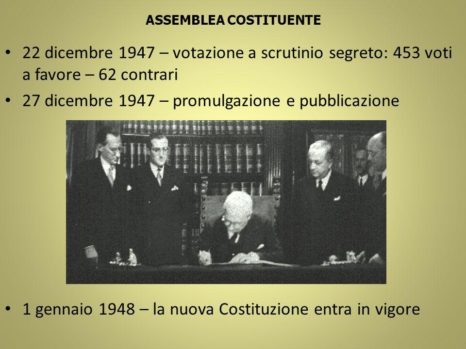 ASSEMBLEA COSTITUENTE 22 dicembre 1947 – votazione a scrutinio segreto: 453 voti a favore – 62 contrari 27 dicembre 1947 – promulgazione e pubblicazio