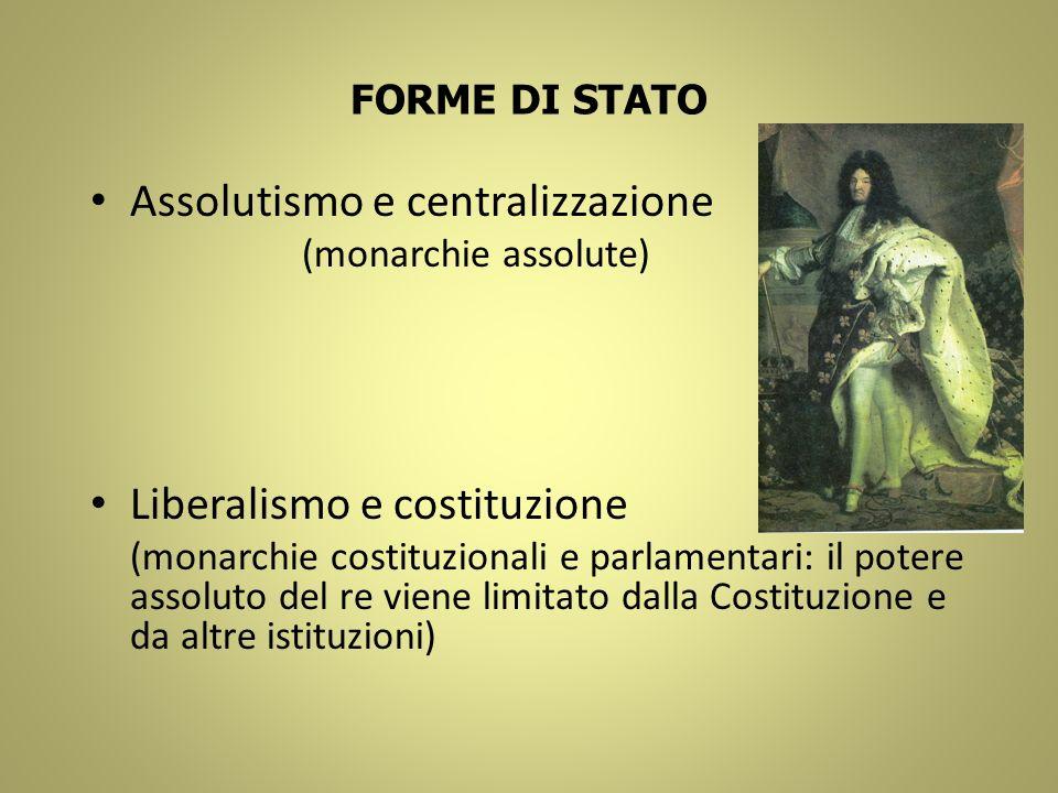 FORME DI STATO Assolutismo e centralizzazione (monarchie assolute) Liberalismo e costituzione (monarchie costituzionali e parlamentari: il potere asso
