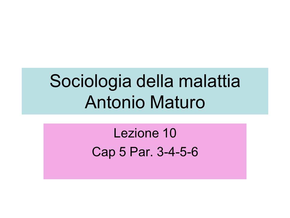 Sociologia della malattia Antonio Maturo Lezione 10 Cap 5 Par. 3-4-5-6