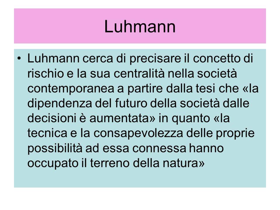 Luhmann Luhmann cerca di precisare il concetto di rischio e la sua centralità nella società contemporanea a partire dalla tesi che «la dipendenza del
