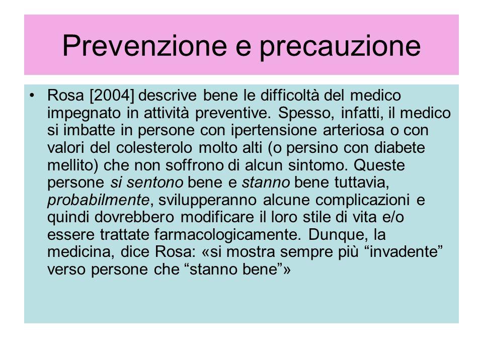 Prevenzione e precauzione Rosa [2004] descrive bene le difficoltà del medico impegnato in attività preventive. Spesso, infatti, il medico si imbatte i