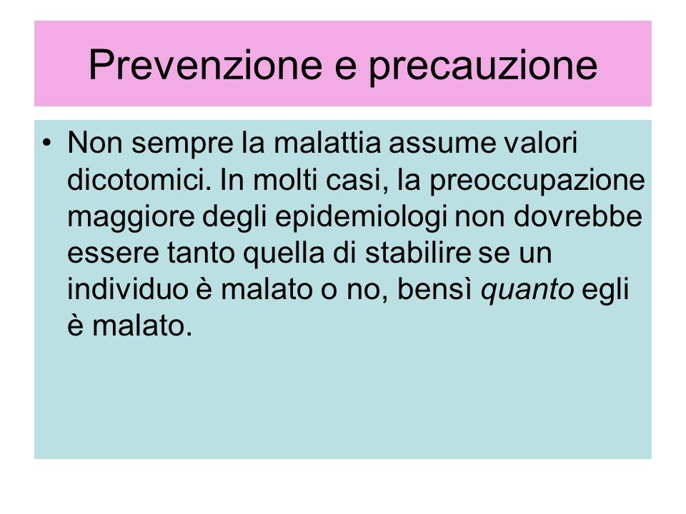 Prevenzione e precauzione Non sempre la malattia assume valori dicotomici. In molti casi, la preoccupazione maggiore degli epidemiologi non dovrebbe e
