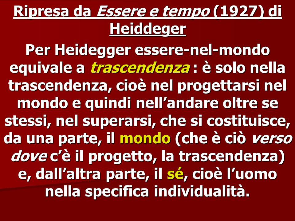 Ripresa da Essere e tempo (1927) di Heiddeger Per Heidegger essere-nel-mondo equivale a trascendenza : è solo nella trascendenza, cioè nel progettarsi
