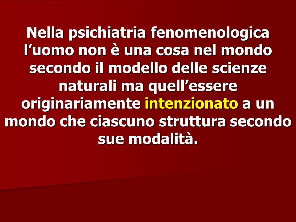 Nella psichiatria fenomenologica luomo non è una cosa nel mondo secondo il modello delle scienze naturali ma quellessere originariamente intenzionato