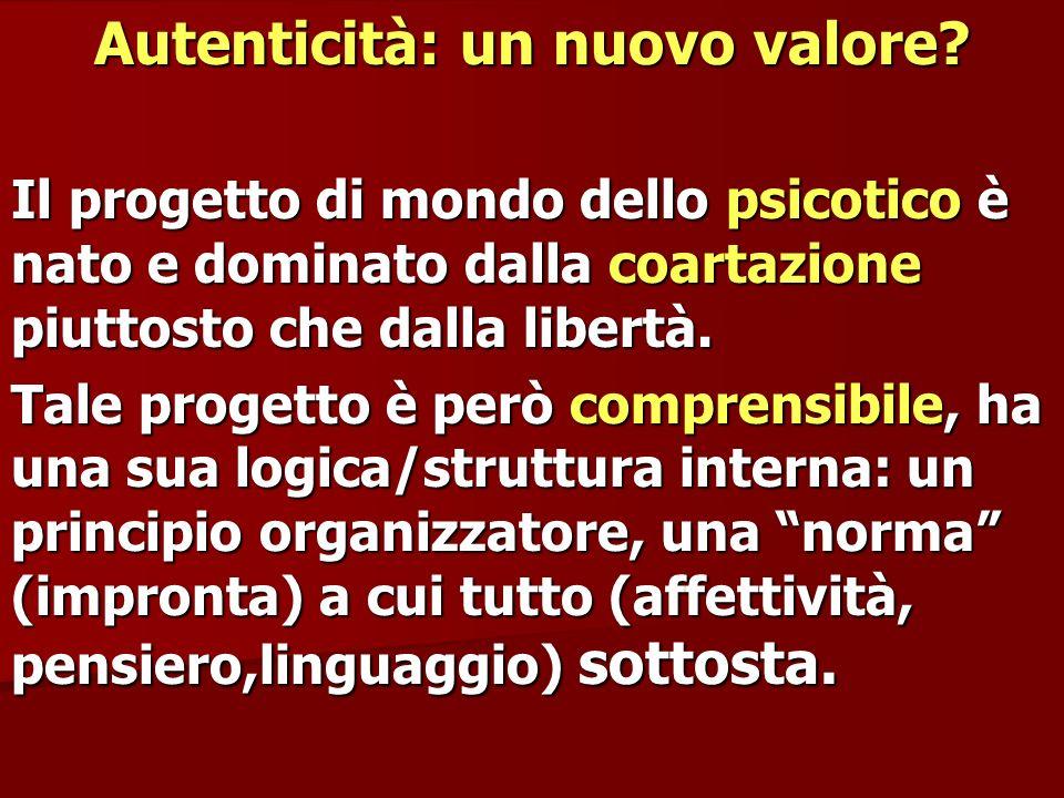 Autenticità: un nuovo valore? Il progetto di mondo dello psicotico è nato e dominato dalla coartazione piuttosto che dalla libertà. Tale progetto è pe