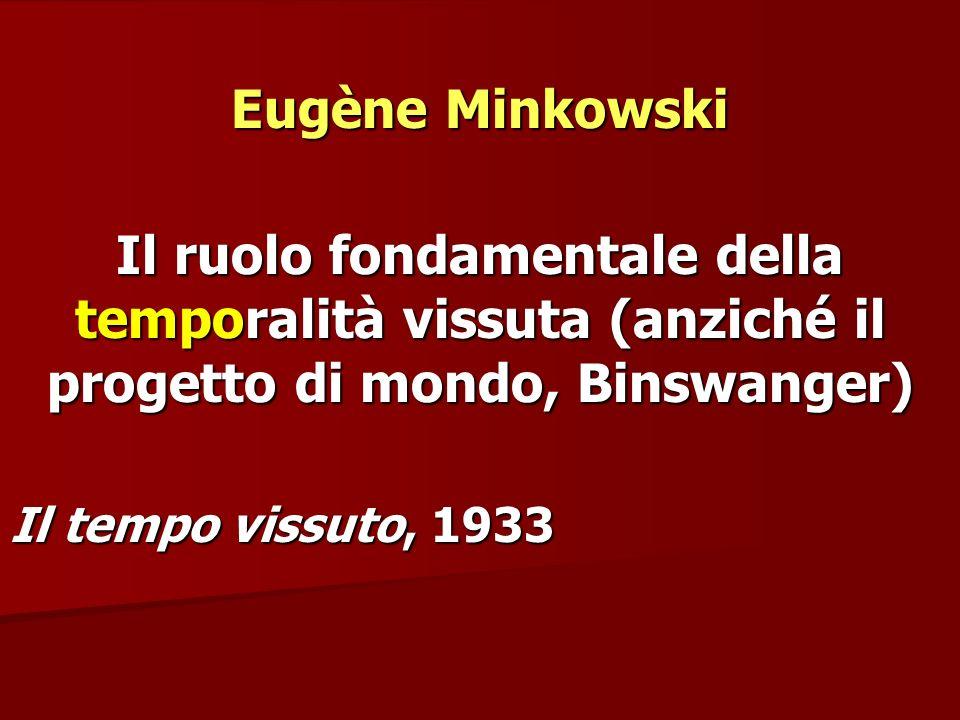 Eugène Minkowski Il ruolo fondamentale della temporalità vissuta (anziché il progetto di mondo, Binswanger) Il tempo vissuto, 1933