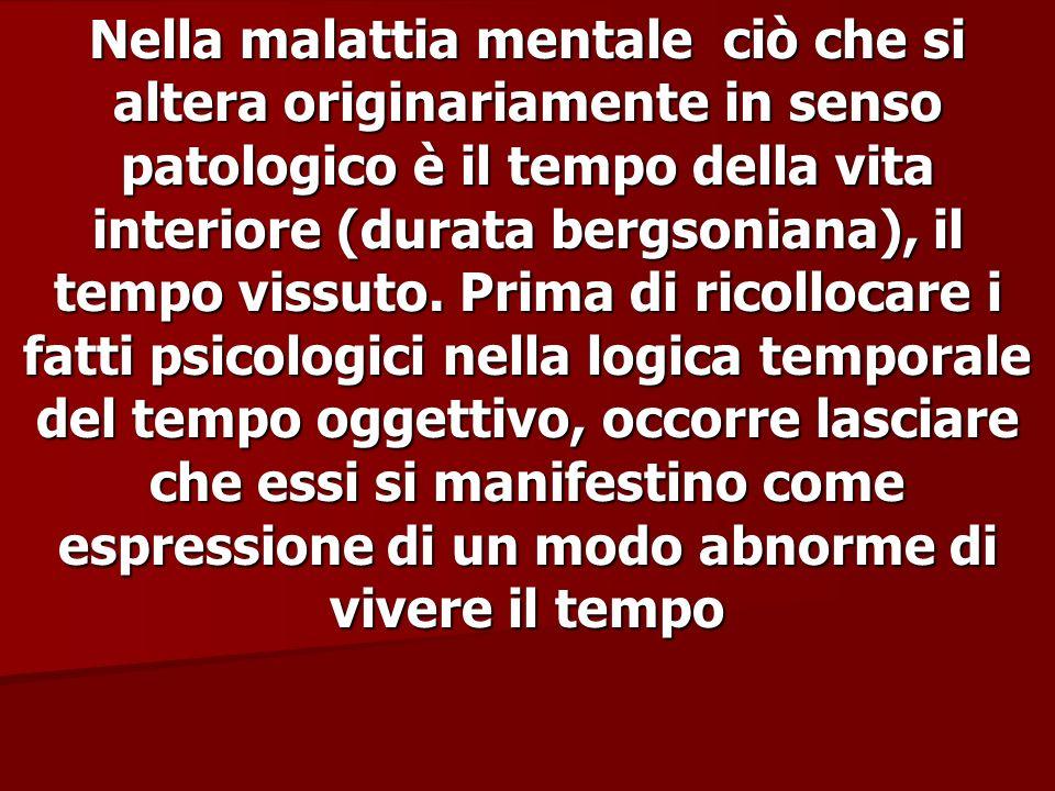 Nella malattia mentale ciò che si altera originariamente in senso patologico è il tempo della vita interiore (durata bergsoniana), il tempo vissuto. P