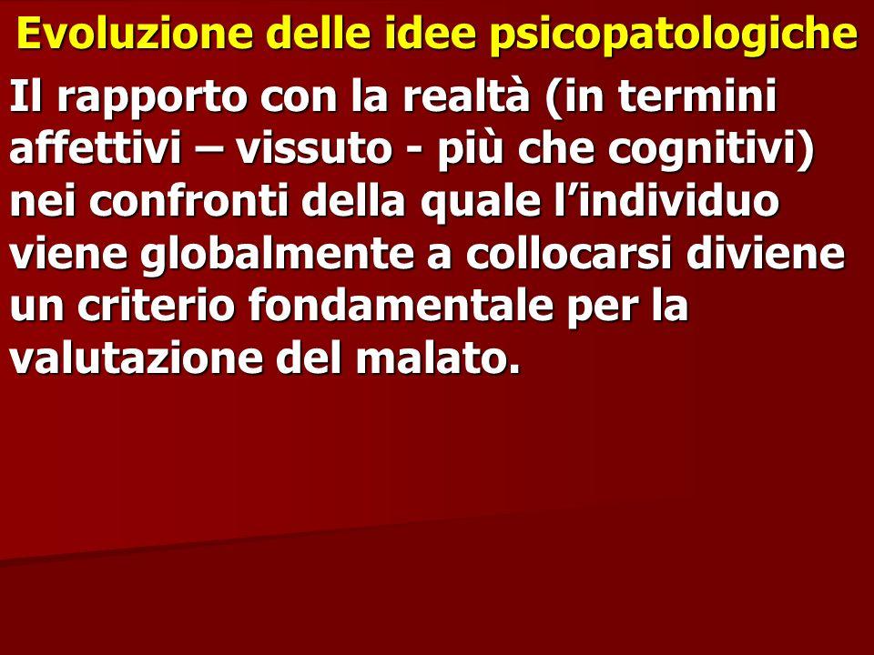 Evoluzione delle idee psicopatologiche Il rapporto con la realtà (in termini affettivi – vissuto - più che cognitivi) nei confronti della quale lindiv