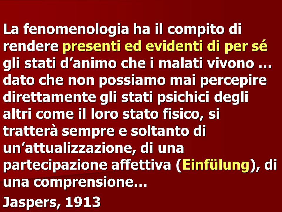 La fenomenologia ha il compito di rendere presenti ed evidenti di per sé gli stati danimo che i malati vivono … dato che non possiamo mai percepire di