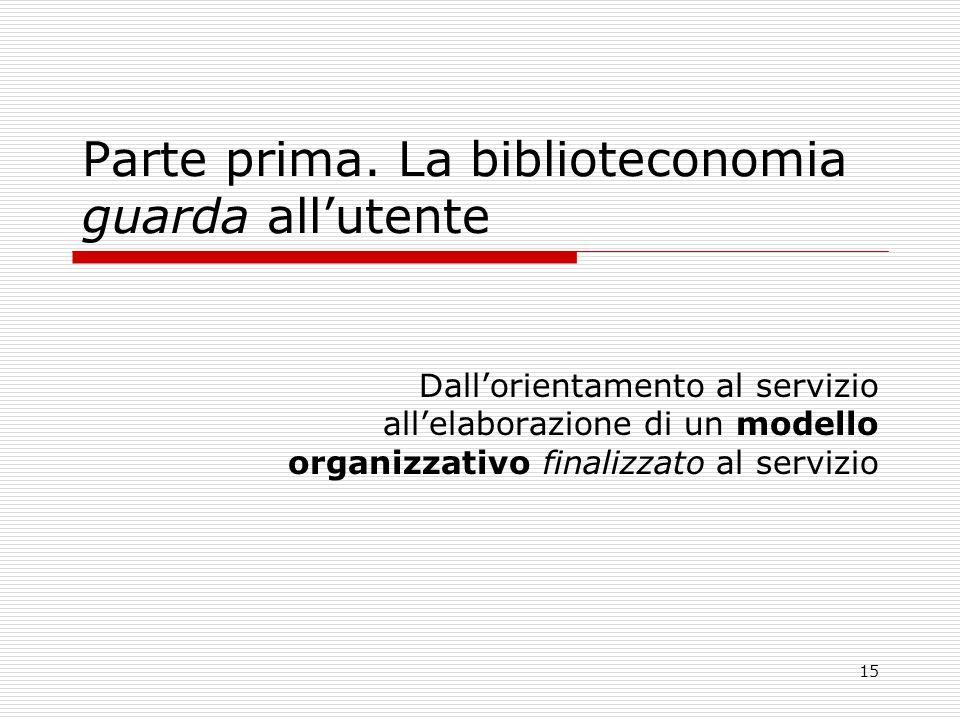 15 Parte prima. La biblioteconomia guarda allutente Dallorientamento al servizio allelaborazione di un modello organizzativo finalizzato al servizio
