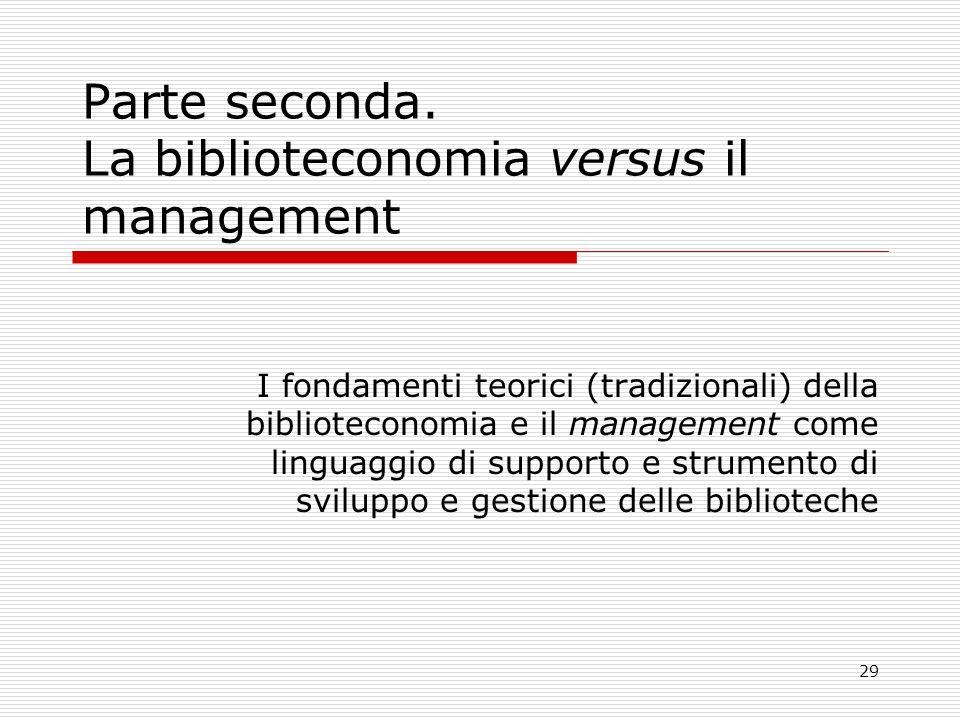 29 Parte seconda. La biblioteconomia versus il management I fondamenti teorici (tradizionali) della biblioteconomia e il management come linguaggio di