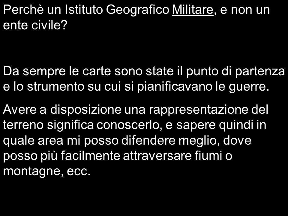Perchè un Istituto Geografico Militare, e non un ente civile? Da sempre le carte sono state il punto di partenza e lo strumento su cui si pianificavan