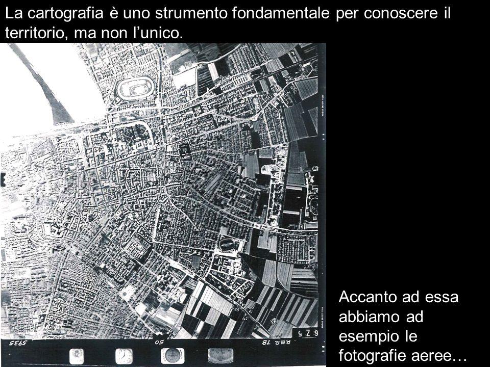 La cartografia è uno strumento fondamentale per conoscere il territorio, ma non lunico. Accanto ad essa abbiamo ad esempio le fotografie aeree…