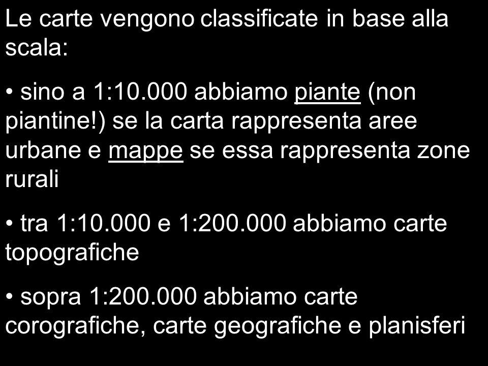 Le carte vengono classificate in base alla scala: sino a 1:10.000 abbiamo piante (non piantine!) se la carta rappresenta aree urbane e mappe se essa r